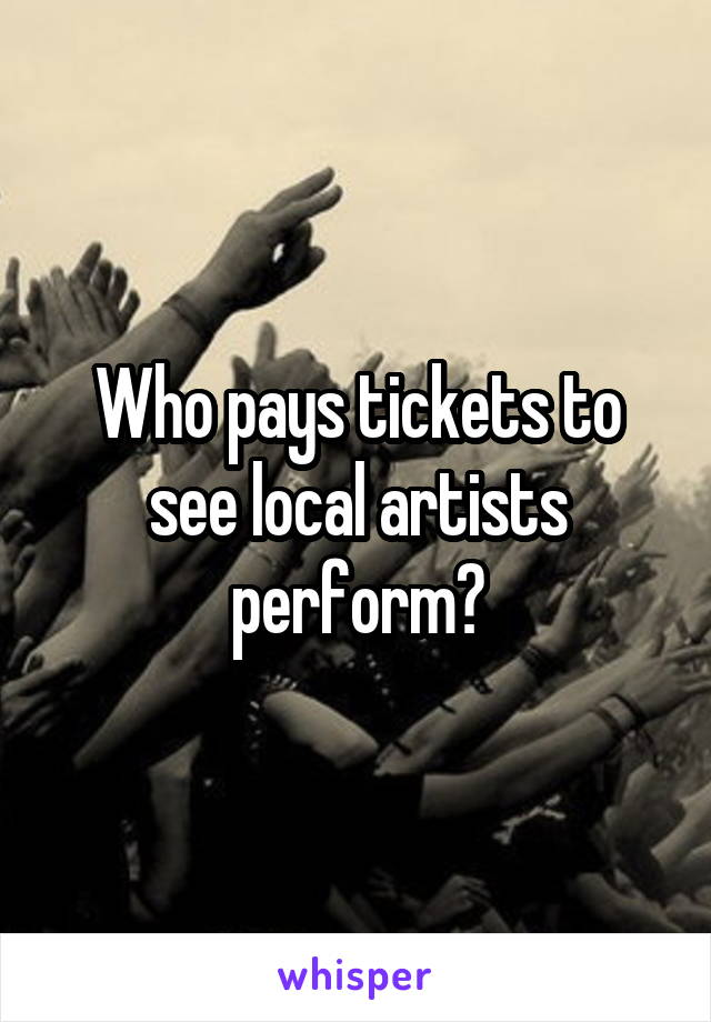 Who pays tickets to see local artists perform?