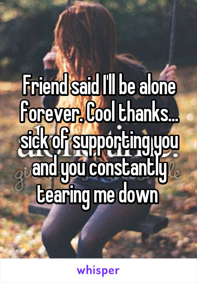Friend said I'll be alone forever. Cool thanks... sick of supporting you and you constantly tearing me down