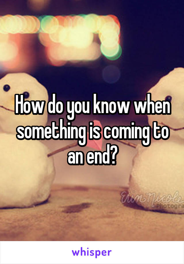 How do you know when something is coming to an end?