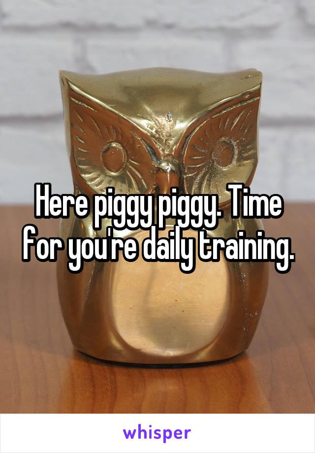 Here piggy piggy. Time for you're daily training.
