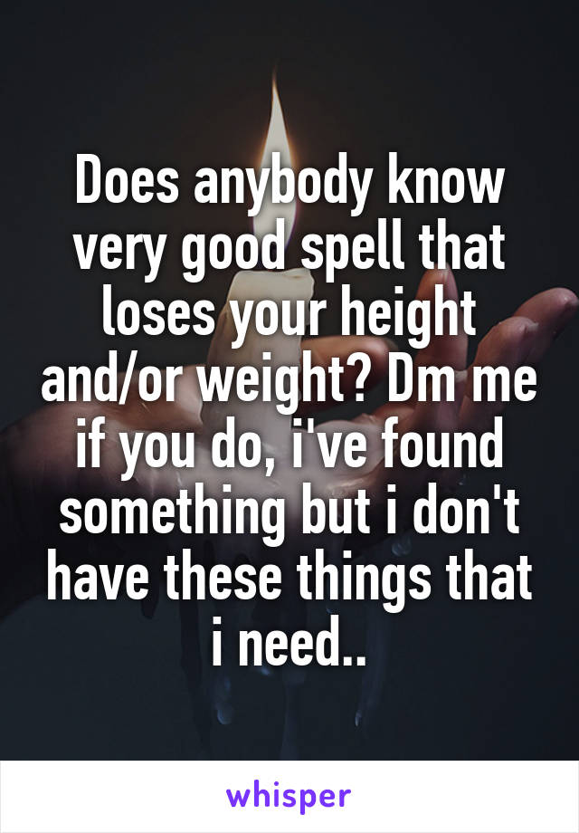 Does anybody know very good spell that loses your height and/or weight? Dm me if you do, i've found something but i don't have these things that i need..