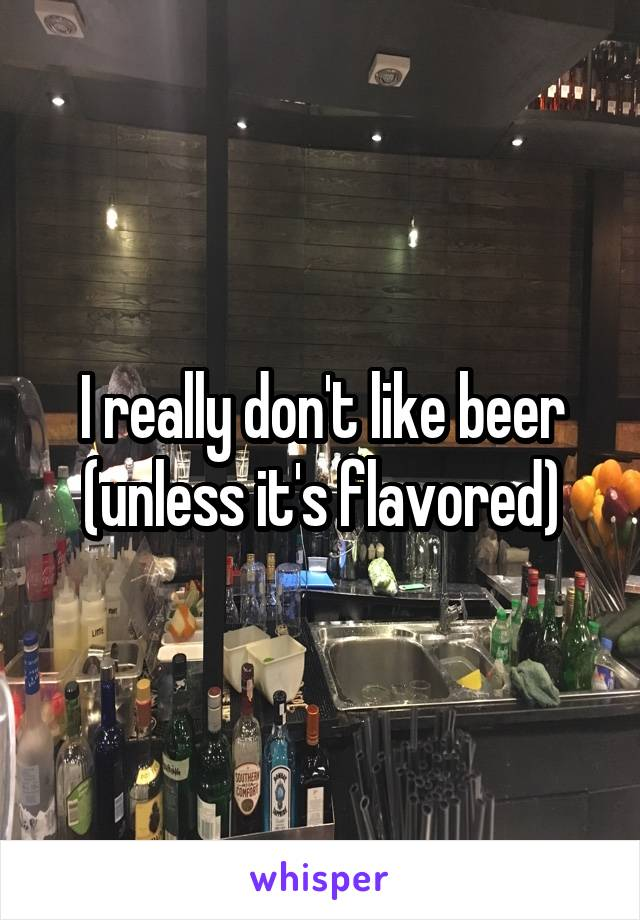 I really don't like beer (unless it's flavored)