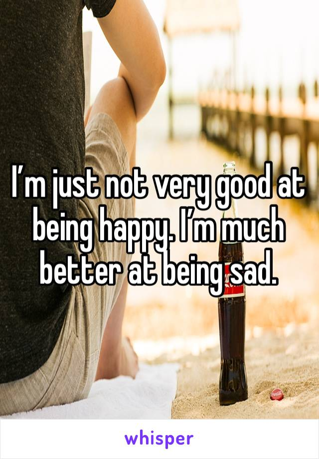 I'm just not very good at being happy. I'm much better at being sad.