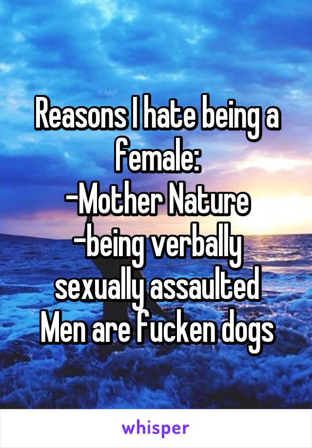 Reasons I hate being a female: -Mother Nature -being verbally sexually assaulted Men are fucken dogs