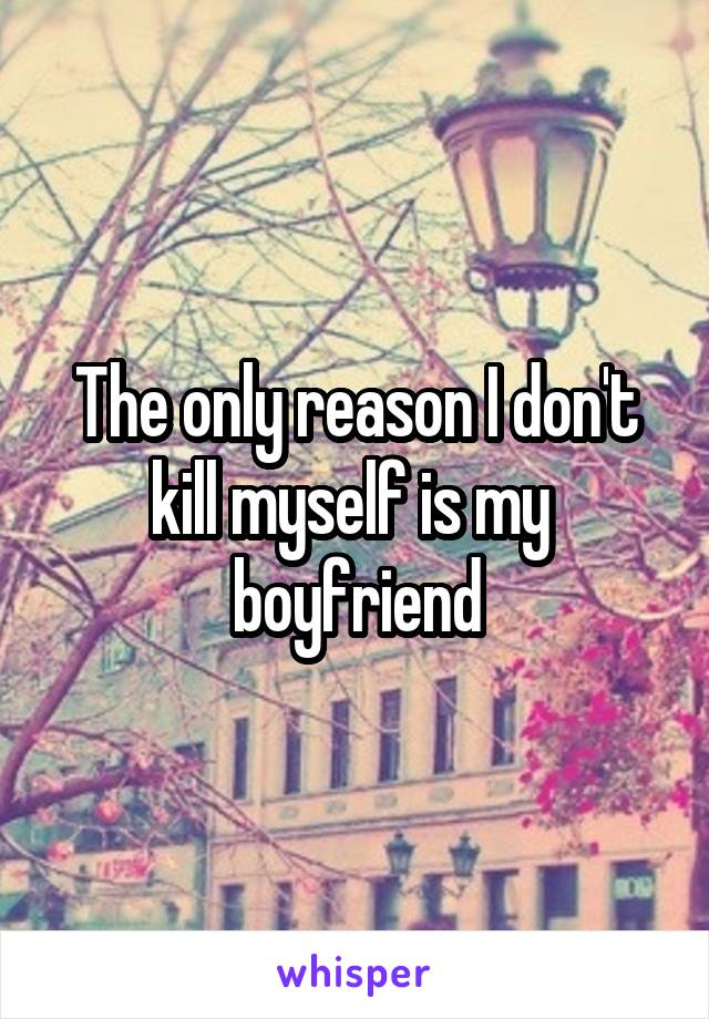The only reason I don't kill myself is my  boyfriend