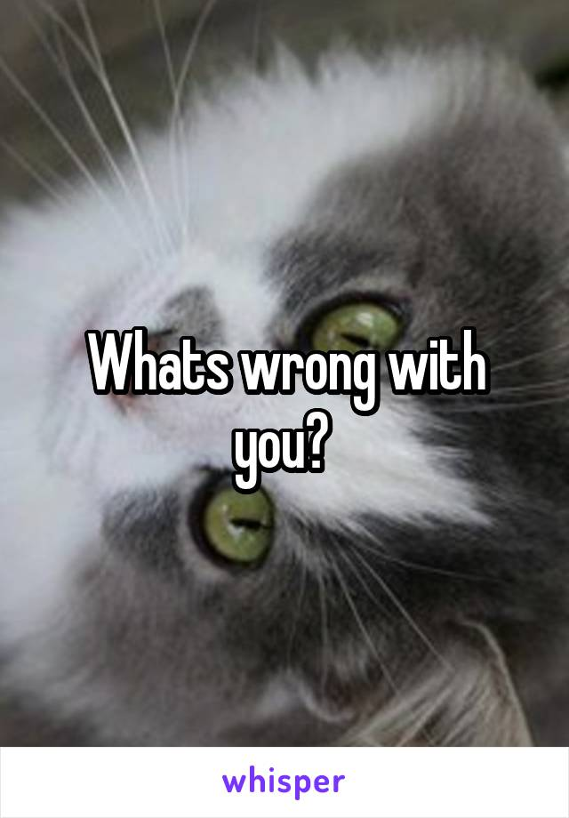 Whats wrong with you?