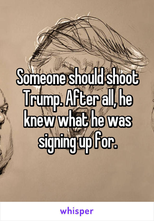 Someone should shoot Trump. After all, he knew what he was signing up for.