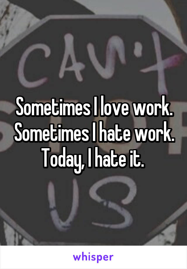 Sometimes I love work. Sometimes I hate work. Today, I hate it.