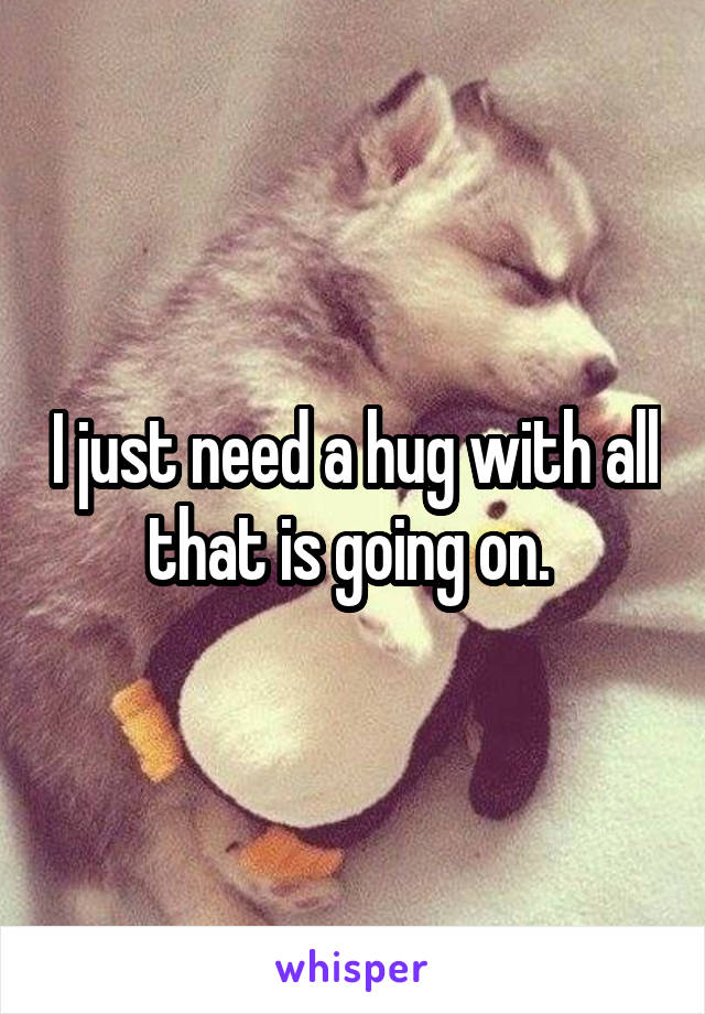 I just need a hug with all that is going on.