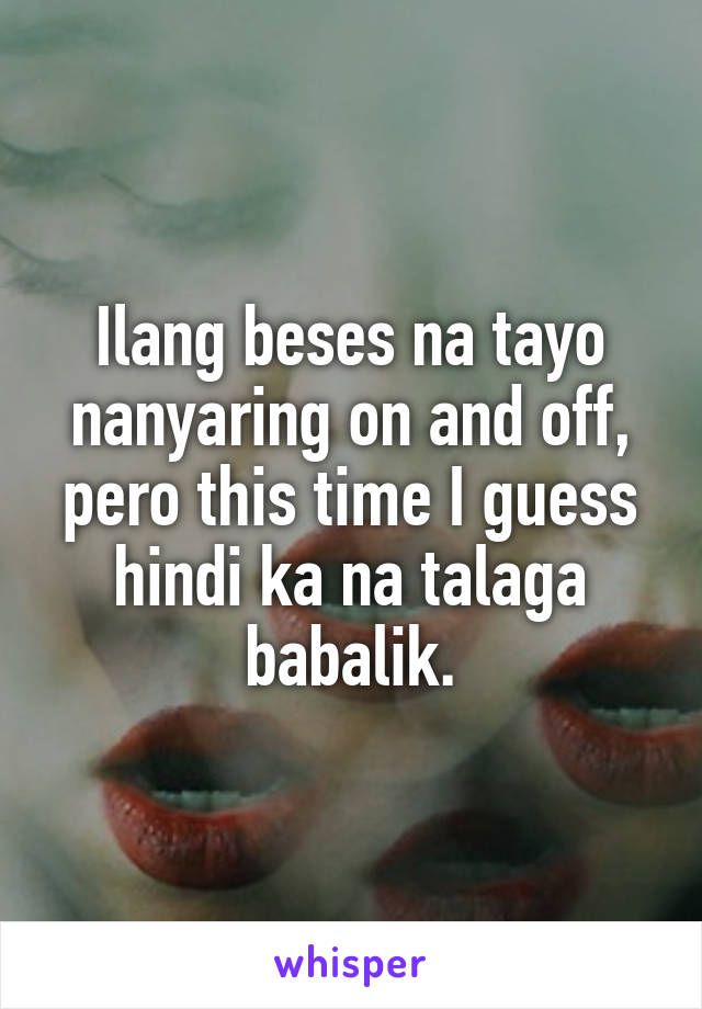 Ilang beses na tayo nanyaring on and off, pero this time I guess hindi ka na talaga babalik.