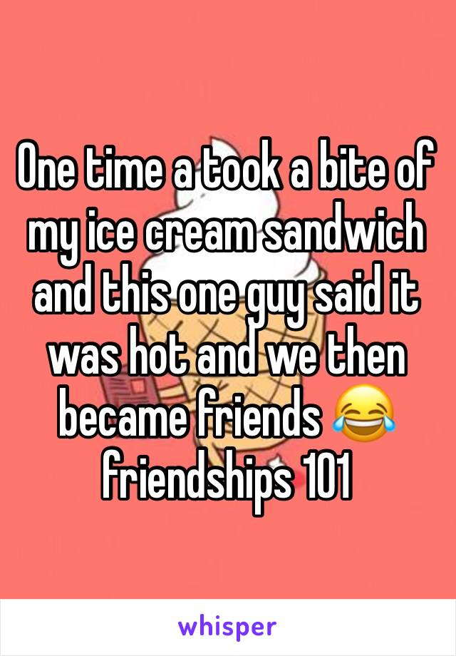 One time a took a bite of my ice cream sandwich and this one guy said it was hot and we then became friends 😂 friendships 101