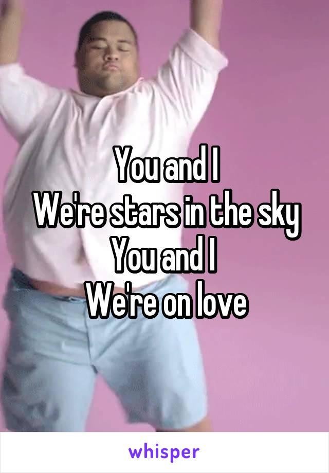 You and I We're stars in the sky You and I  We're on love