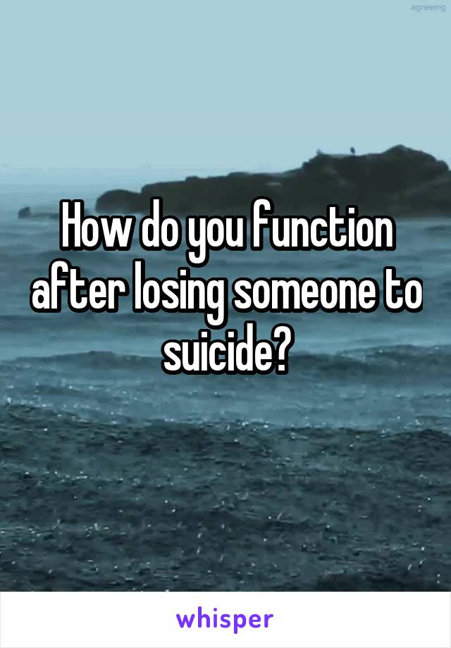 How do you function after losing someone to suicide?