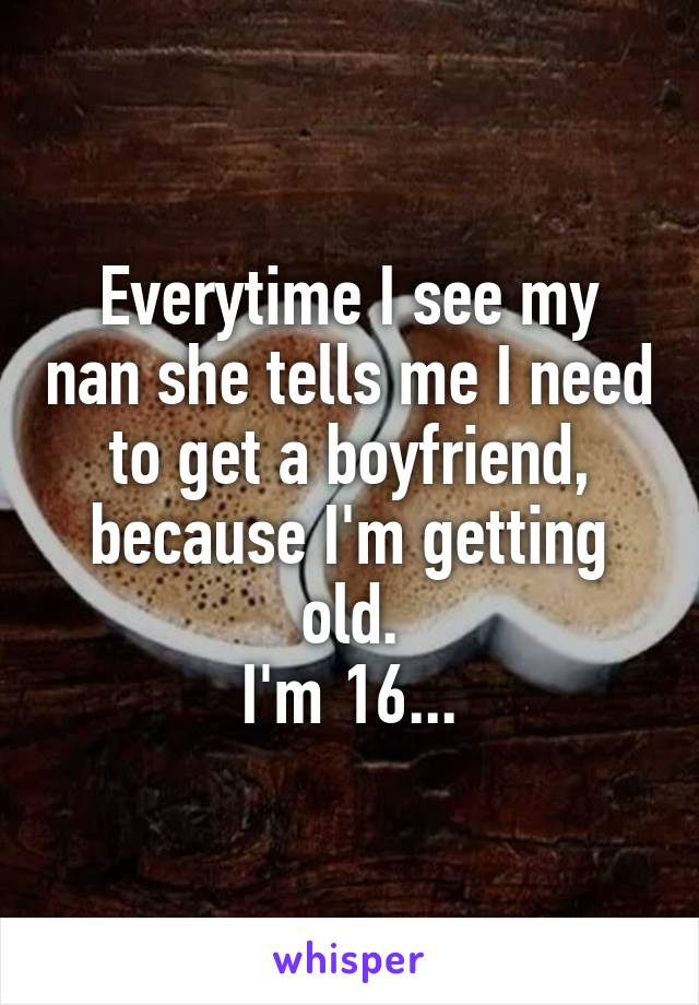 Everytime I see my nan she tells me I need to get a boyfriend, because I'm getting old. I'm 16...