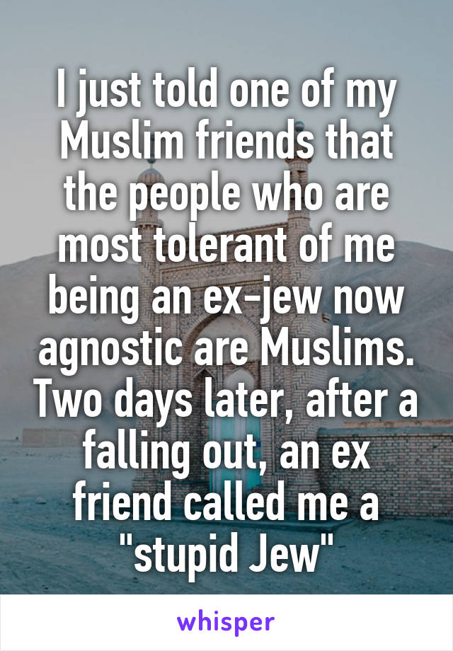 "I just told one of my Muslim friends that the people who are most tolerant of me being an ex-jew now agnostic are Muslims. Two days later, after a falling out, an ex friend called me a ""stupid Jew"""