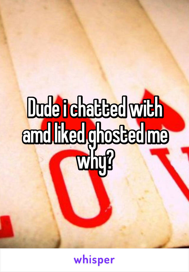 Dude i chatted with amd liked ghosted me why?