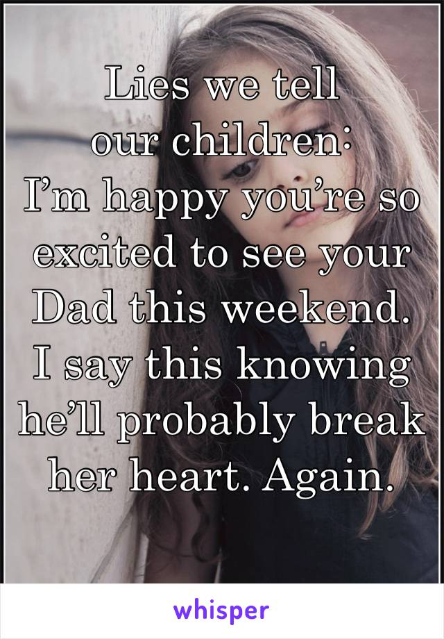 Lies we tell our children: I'm happy you're so excited to see your Dad this weekend.  I say this knowing he'll probably break her heart. Again.