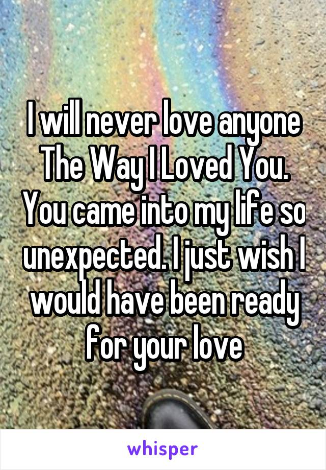 I will never love anyone The Way I Loved You. You came into my life so unexpected. I just wish I would have been ready for your love