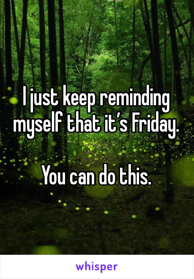I just keep reminding myself that it's Friday.  You can do this.