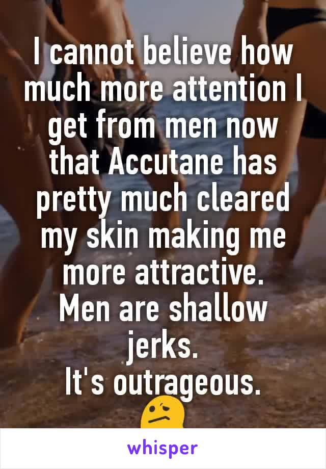 I cannot believe how much more attention I get from men now that Accutane has pretty much cleared my skin making me more attractive. Men are shallow jerks. It's outrageous. 😕