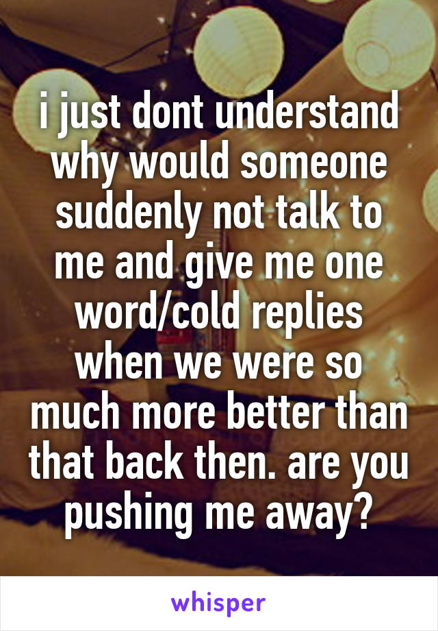 i just dont understand why would someone suddenly not talk to me and give me one word/cold replies when we were so much more better than that back then. are you pushing me away?