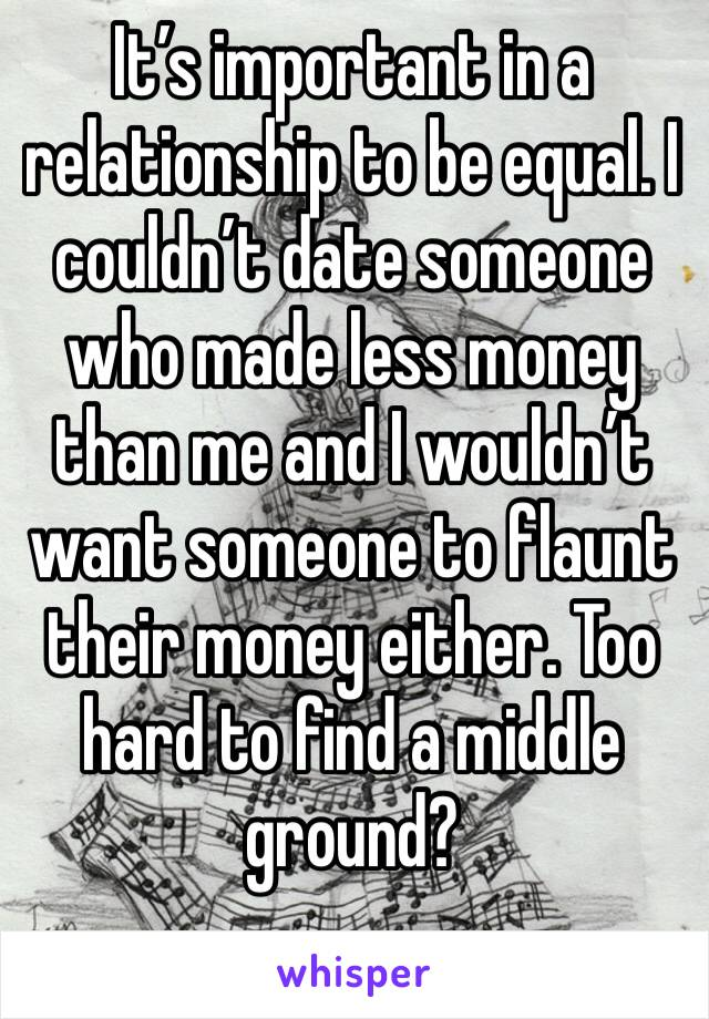It's important in a relationship to be equal. I couldn't date someone who made less money than me and I wouldn't want someone to flaunt their money either. Too hard to find a middle ground?