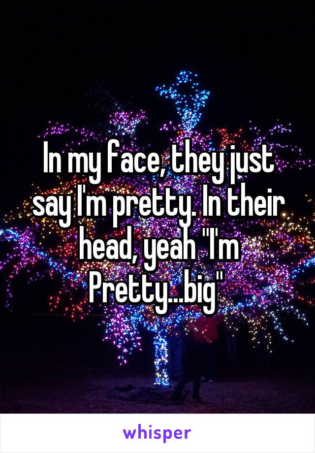 "In my face, they just say I'm pretty. In their head, yeah ""I'm Pretty...big"""