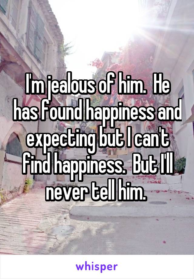 I'm jealous of him.  He has found happiness and expecting but I can't find happiness.  But I'll never tell him.