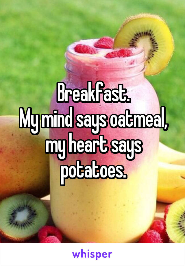 Breakfast. My mind says oatmeal, my heart says potatoes.
