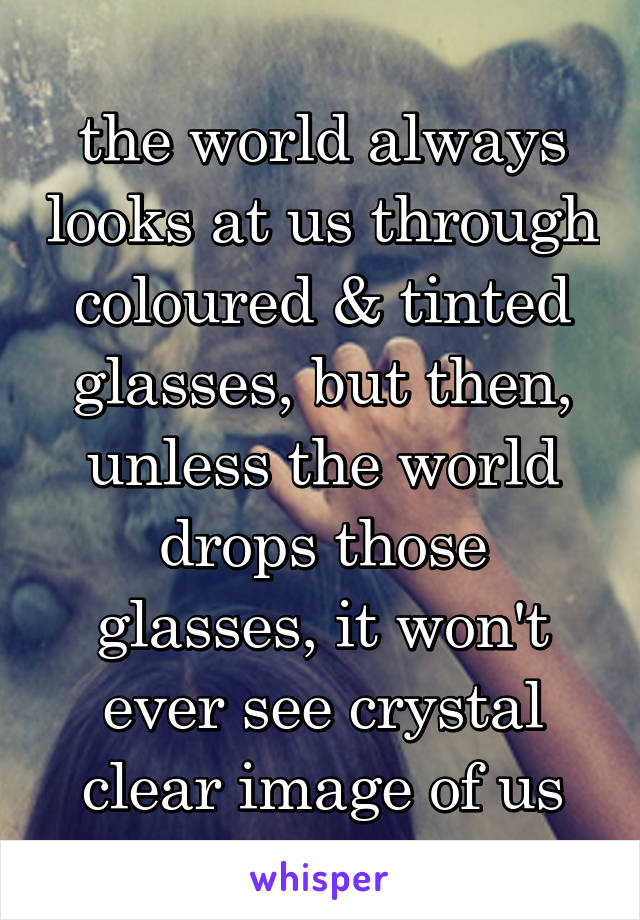 the world always looks at us through coloured & tinted glasses, but then, unless the world drops those glasses, it won't ever see crystal clear image of us