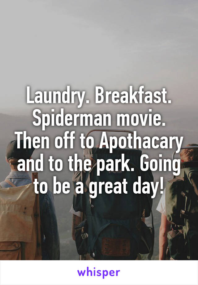 Laundry. Breakfast. Spiderman movie. Then off to Apothacary and to the park. Going to be a great day!