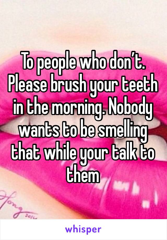 To people who don't. Please brush your teeth in the morning. Nobody wants to be smelling that while your talk to them