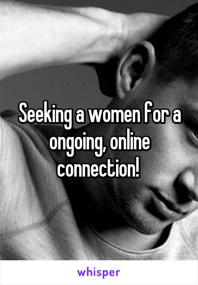 Seeking a women for a ongoing, online connection!