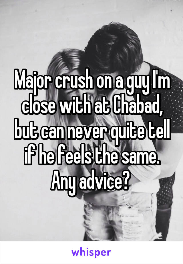 Major crush on a guy I'm close with at Chabad, but can never quite tell if he feels the same. Any advice?