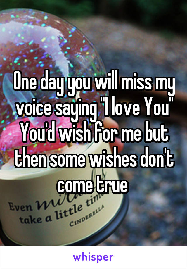 "One day you will miss my voice saying ""I love You"" You'd wish for me but then some wishes don't come true"