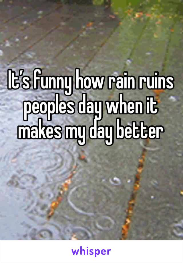 It's funny how rain ruins peoples day when it makes my day better