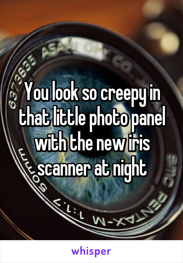 You look so creepy in that little photo panel with the new iris scanner at night