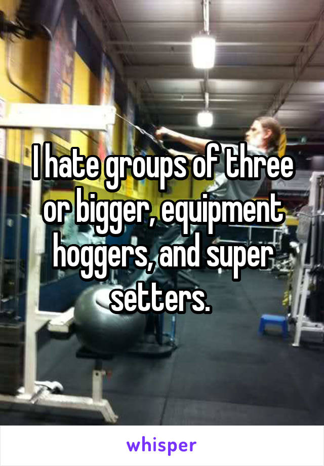 I hate groups of three or bigger, equipment hoggers, and super setters.