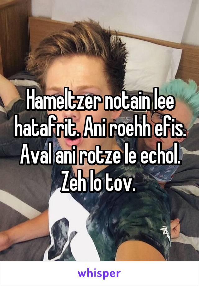 Hameltzer notain lee hatafrit. Ani roehh efis. Aval ani rotze le echol. Zeh lo tov.