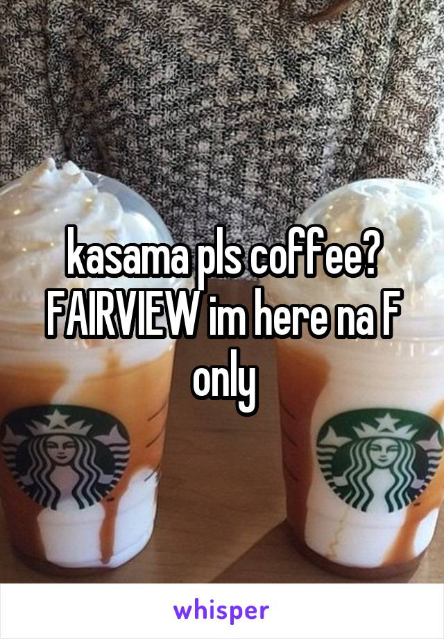 kasama pls coffee? FAIRVIEW im here na F only