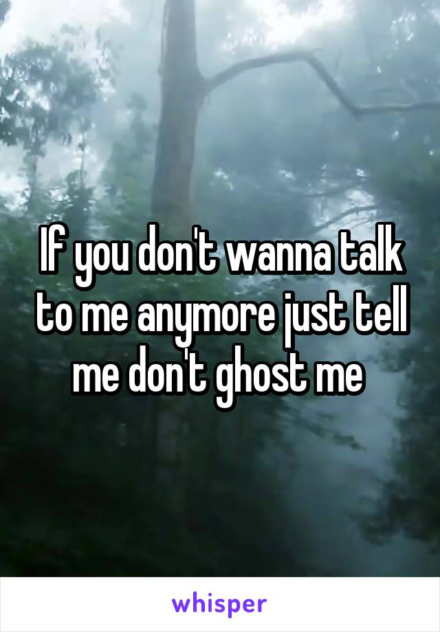 If you don't wanna talk to me anymore just tell me don't ghost me