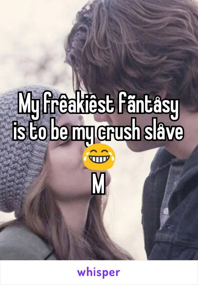 My frêakiêst fãntåsy is to be my crush slåve 😂 M
