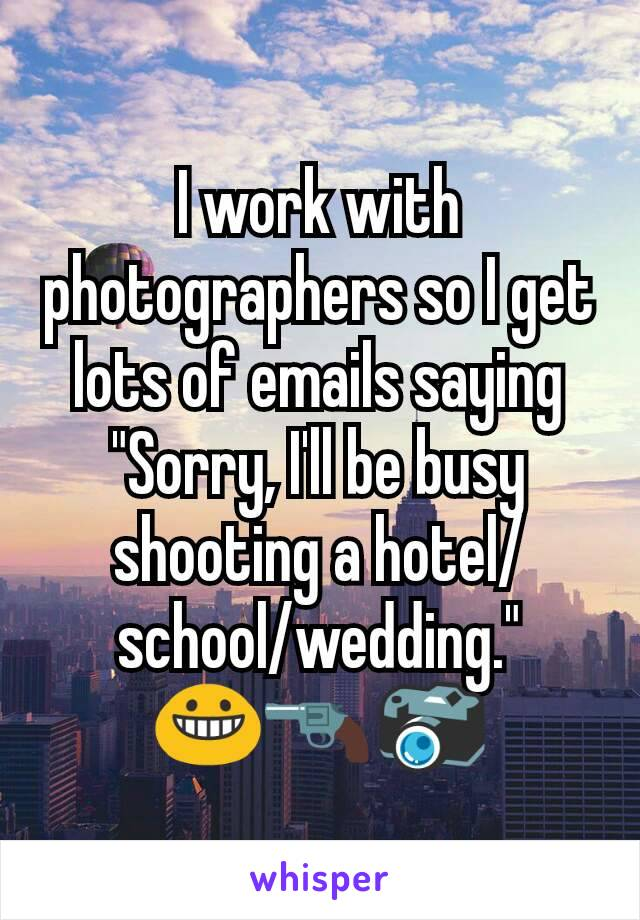 """I work with photographers so I get lots of emails saying """"Sorry, I'll be busy shooting a hotel/ school/wedding."""" 😀🔫📷"""