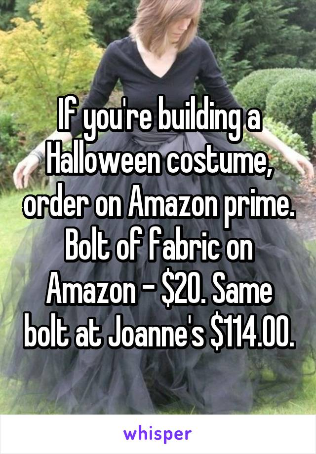 If you're building a Halloween costume, order on Amazon prime. Bolt of fabric on Amazon - $20. Same bolt at Joanne's $114.00.