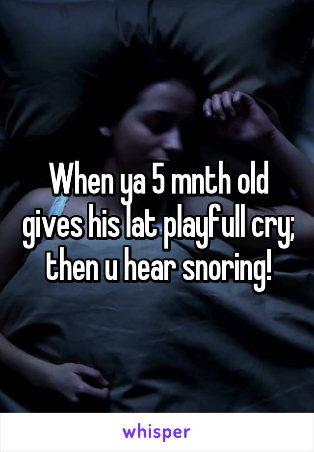 When ya 5 mnth old gives his lat playfull cry; then u hear snoring!