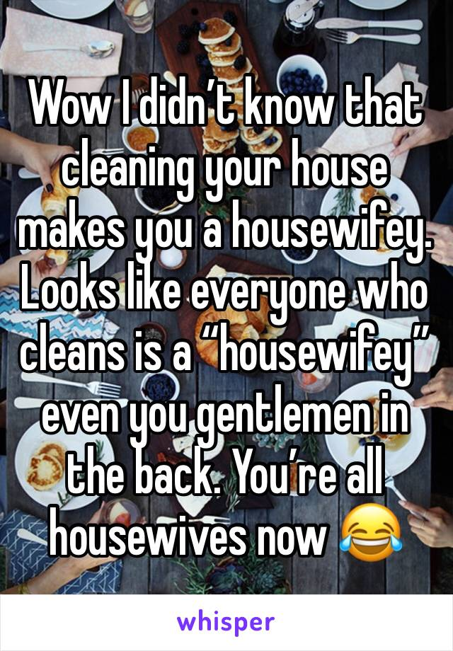 """Wow I didn't know that cleaning your house makes you a housewifey. Looks like everyone who cleans is a """"housewifey"""" even you gentlemen in the back. You're all housewives now 😂"""