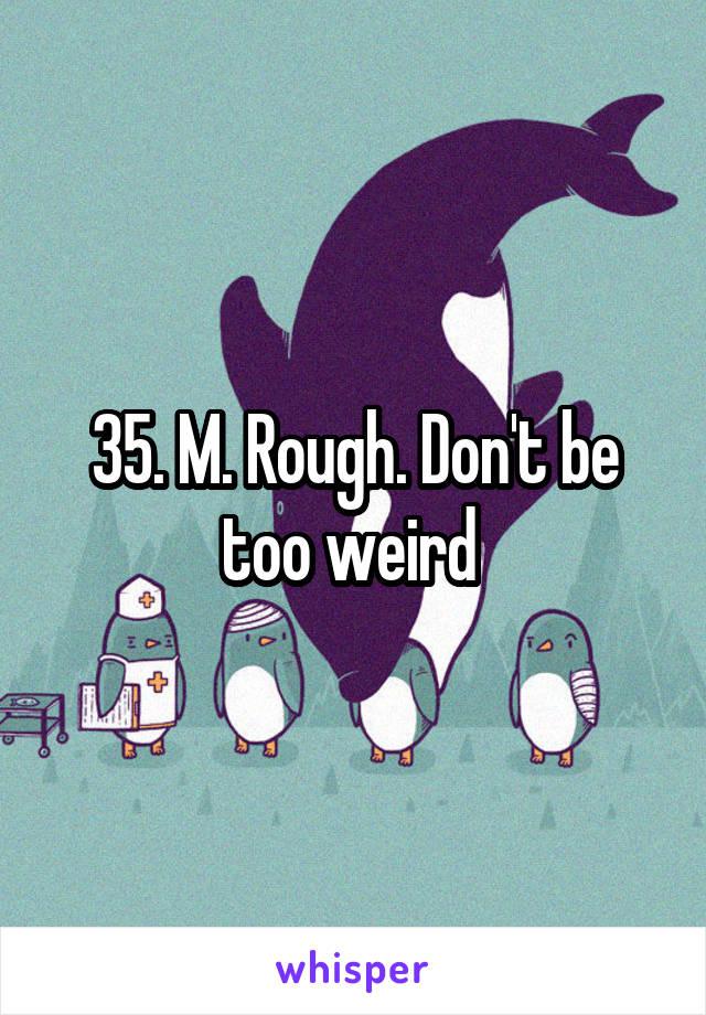 35. M. Rough. Don't be too weird