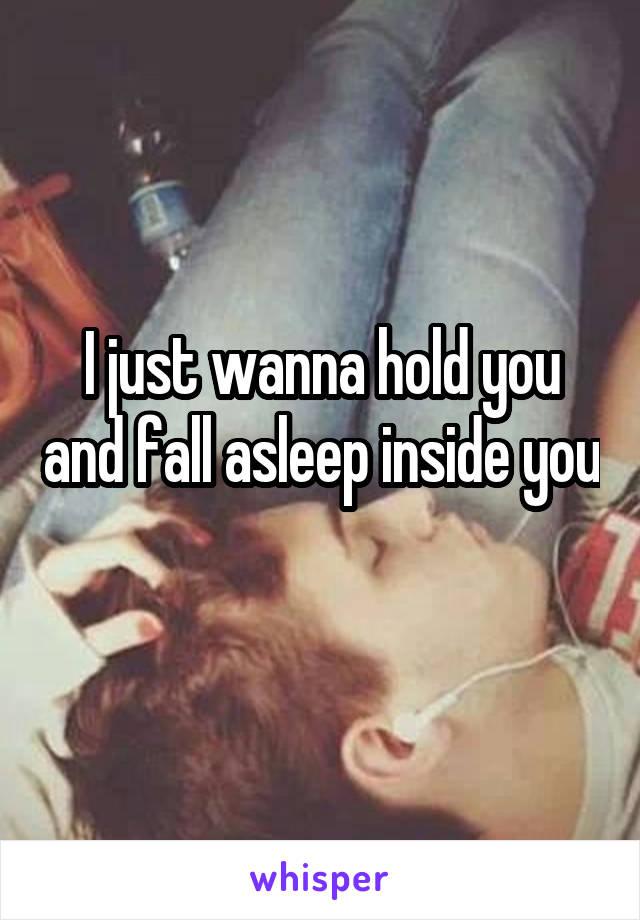 I just wanna hold you and fall asleep inside you