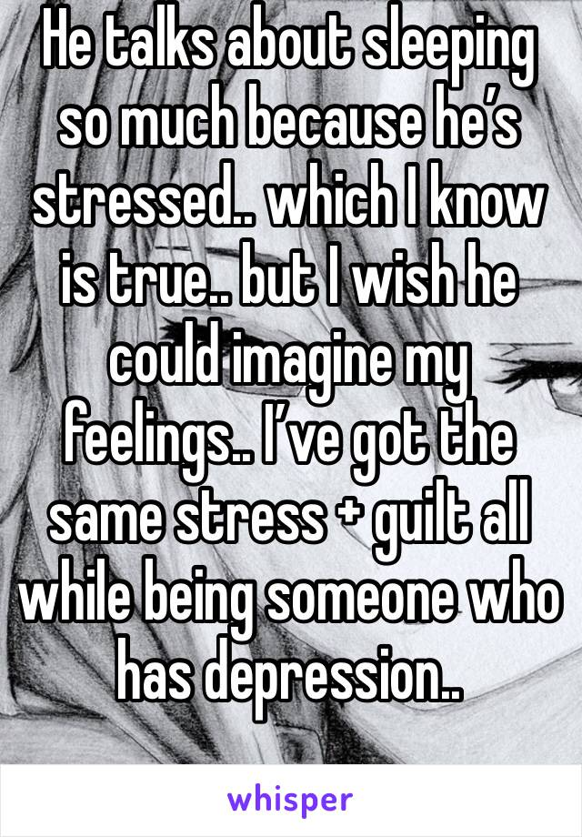 He talks about sleeping so much because he's stressed.. which I know is true.. but I wish he could imagine my feelings.. I've got the same stress + guilt all while being someone who has depression..