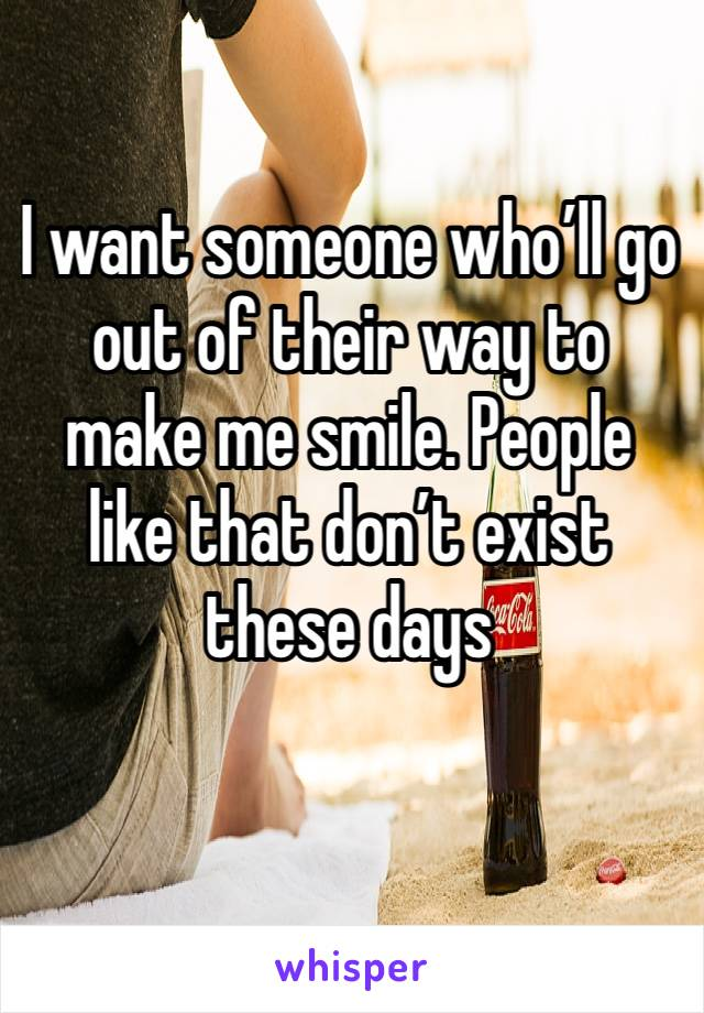 I want someone who'll go out of their way to make me smile. People like that don't exist these days
